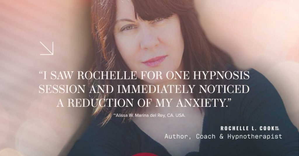"""""""I SAW ROCHELLE FOR ONE HYPNOSIS SESSION AND IMMEDIATELY NOTICED A REDUCTION OF MY ANXIETY. She fixed my anxiety without medication!"""" ~Alissa W. Marina del Rey, CA. USA."""